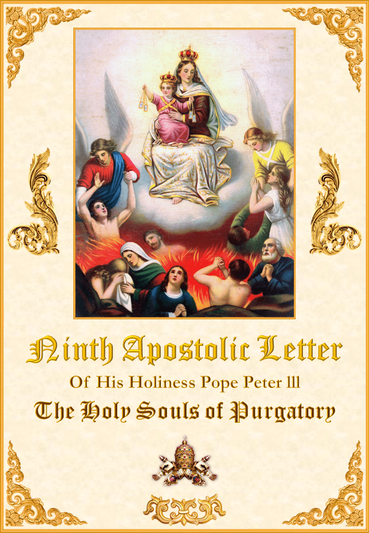 """<a href=""""/wp-content/uploads/2019/08/Carta-Novena-Pedro-III-Inglés-para-la-web28528.pdf"""" title=""""Nineth Apostolic Letter of His Holiness Pope Peter III on the Holy Souls of Purgatory""""><i>Ninth Apostolic Letter of His Holiness Pope Peter III on the Holy Souls of Purgatory</i><br><br>See more</a>"""